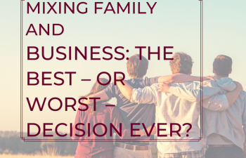 Mixing family and business: the best – or worst – decision ever?